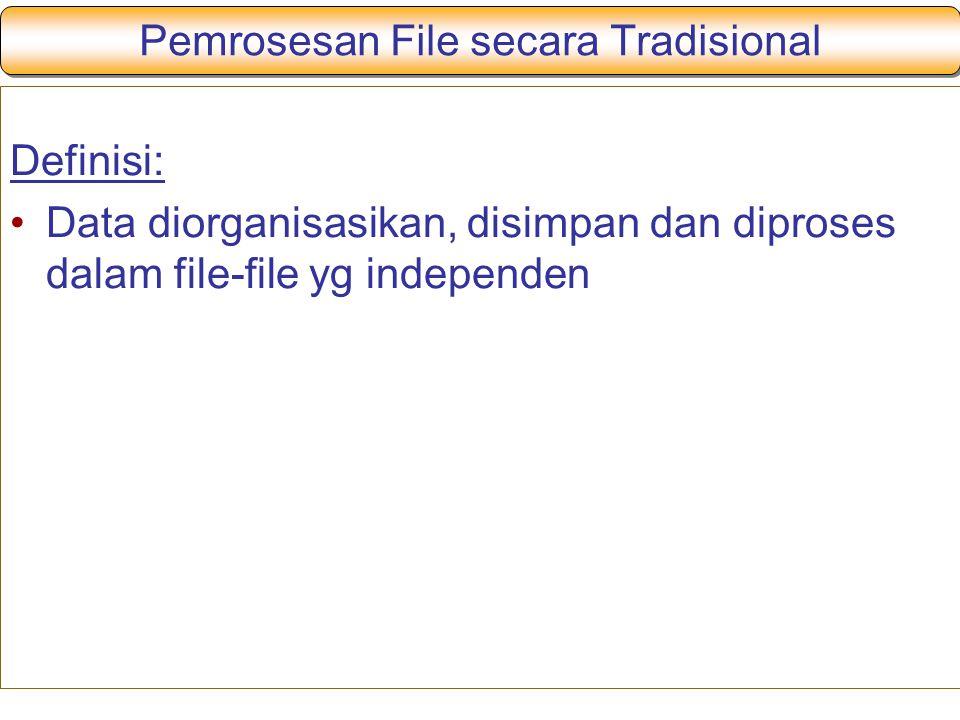 Pemrosesan File secara Tradisional Definisi: Data diorganisasikan, disimpan dan diproses dalam file-file yg independen