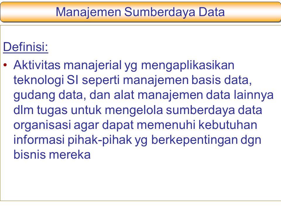 Manajemen Sumberdaya Data Definisi: Aktivitas manajerial yg mengaplikasikan teknologi SI seperti manajemen basis data, gudang data, dan alat manajemen data lainnya dlm tugas untuk mengelola sumberdaya data organisasi agar dapat memenuhi kebutuhan informasi pihak-pihak yg berkepentingan dgn bisnis mereka