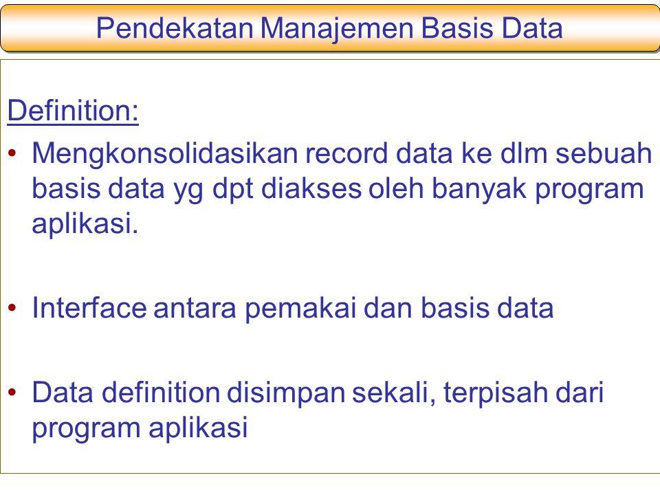 Pendekatan Manajemen Basis Data Definition: Mengkonsolidasikan record data ke dlm sebuah basis data yg dpt diakses oleh banyak program aplikasi.