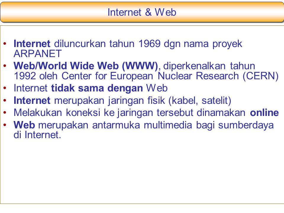 Internet & Web Internet diluncurkan tahun 1969 dgn nama proyek ARPANET Web/World Wide Web (WWW), diperkenalkan tahun 1992 oleh Center for European Nuclear Research (CERN) Internet tidak sama dengan Web Internet merupakan jaringan fisik (kabel, satelit) Melakukan koneksi ke jaringan tersebut dinamakan online Web merupakan antarmuka multimedia bagi sumberdaya di Internet.