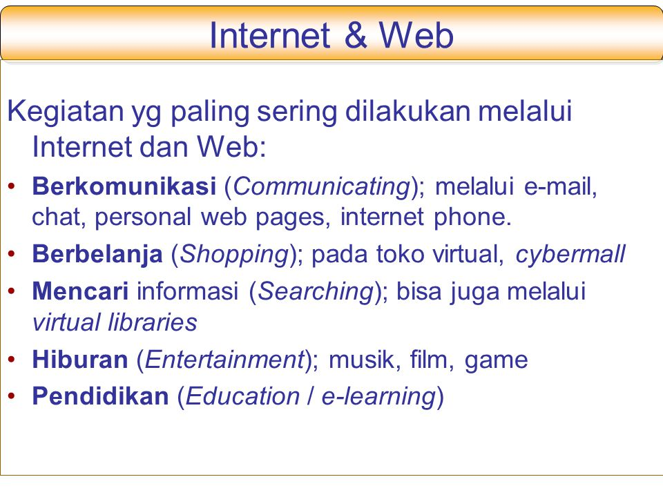 Internet & Web Kegiatan yg paling sering dilakukan melalui Internet dan Web: Berkomunikasi (Communicating); melalui e-mail, chat, personal web pages,