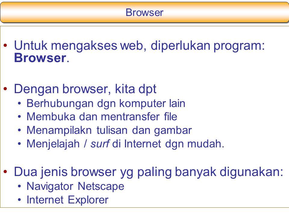 Browser Untuk mengakses web, diperlukan program: Browser. Dengan browser, kita dpt Berhubungan dgn komputer lain Membuka dan mentransfer file Menampil