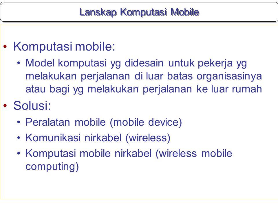 Lanskap Komputasi Mobile Komputasi mobile: Model komputasi yg didesain untuk pekerja yg melakukan perjalanan di luar batas organisasinya atau bagi yg