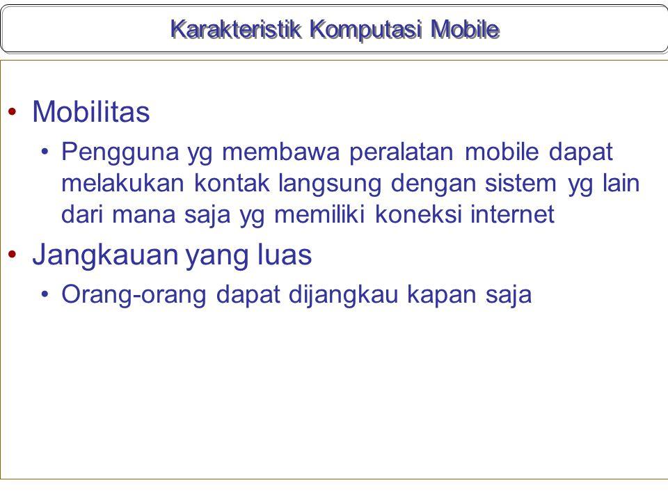 Karakteristik Komputasi Mobile Mobilitas Pengguna yg membawa peralatan mobile dapat melakukan kontak langsung dengan sistem yg lain dari mana saja yg memiliki koneksi internet Jangkauan yang luas Orang-orang dapat dijangkau kapan saja