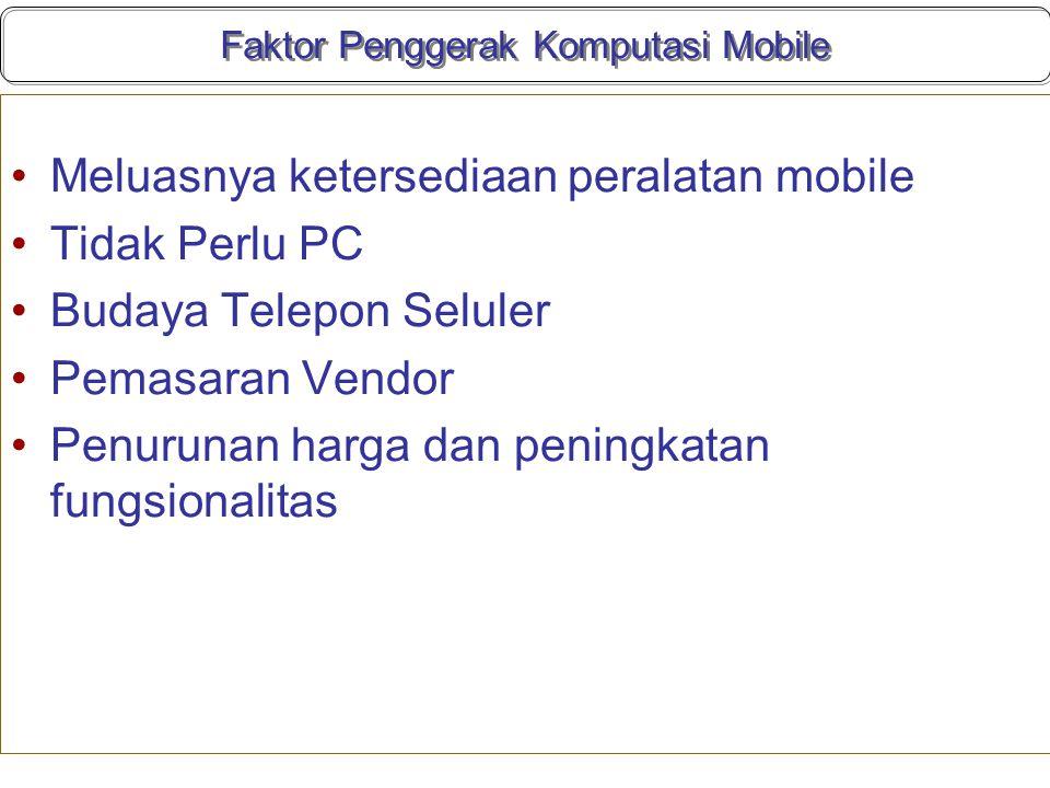 Faktor Penggerak Komputasi Mobile Meluasnya ketersediaan peralatan mobile Tidak Perlu PC Budaya Telepon Seluler Pemasaran Vendor Penurunan harga dan peningkatan fungsionalitas
