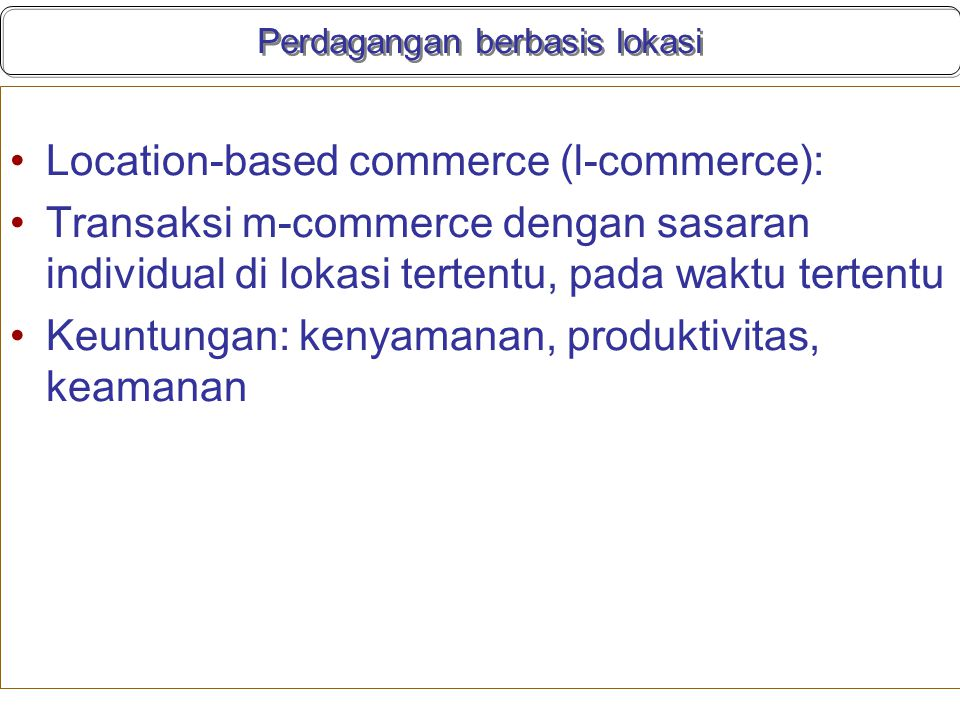 Perdagangan berbasis lokasi Location-based commerce (l-commerce): Transaksi m-commerce dengan sasaran individual di lokasi tertentu, pada waktu tertentu Keuntungan: kenyamanan, produktivitas, keamanan