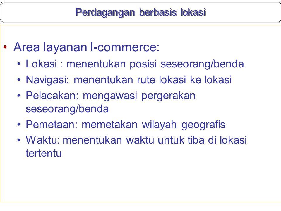 Perdagangan berbasis lokasi Area layanan l-commerce: Lokasi : menentukan posisi seseorang/benda Navigasi: menentukan rute lokasi ke lokasi Pelacakan: