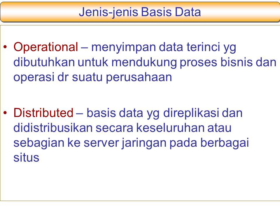 Operational – menyimpan data terinci yg dibutuhkan untuk mendukung proses bisnis dan operasi dr suatu perusahaan Distributed – basis data yg direplikasi dan didistribusikan secara keseluruhan atau sebagian ke server jaringan pada berbagai situs