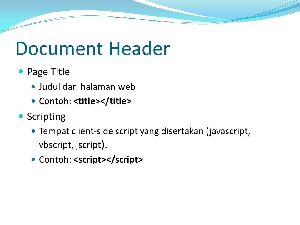 Document Header Page Title Judul dari halaman web Contoh: Scripting Tempat client‐side script yang disertakan (javascript, vbscript, jscript ).