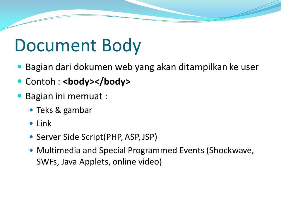 Document Body Bagian dari dokumen web yang akan ditampilkan ke user Contoh : Bagian ini memuat : Teks & gambar Link Server Side Script(PHP, ASP, JSP) Multimedia and Special Programmed Events (Shockwave, SWFs, Java Applets, online video)