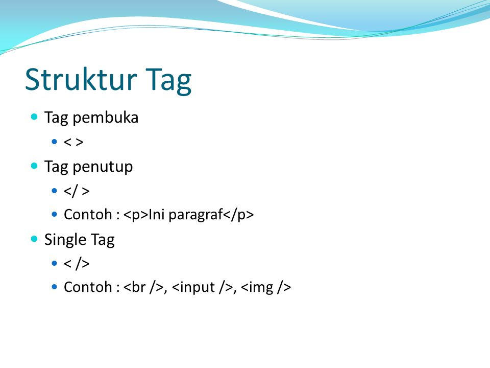 Struktur Tag Tag pembuka Tag penutup Contoh : Ini paragraf Single Tag Contoh :,,