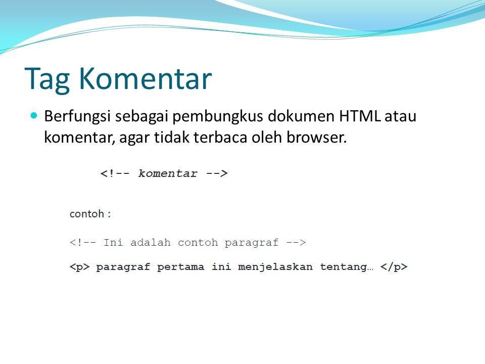 Tag Komentar Berfungsi sebagai pembungkus dokumen HTML atau komentar, agar tidak terbaca oleh browser.