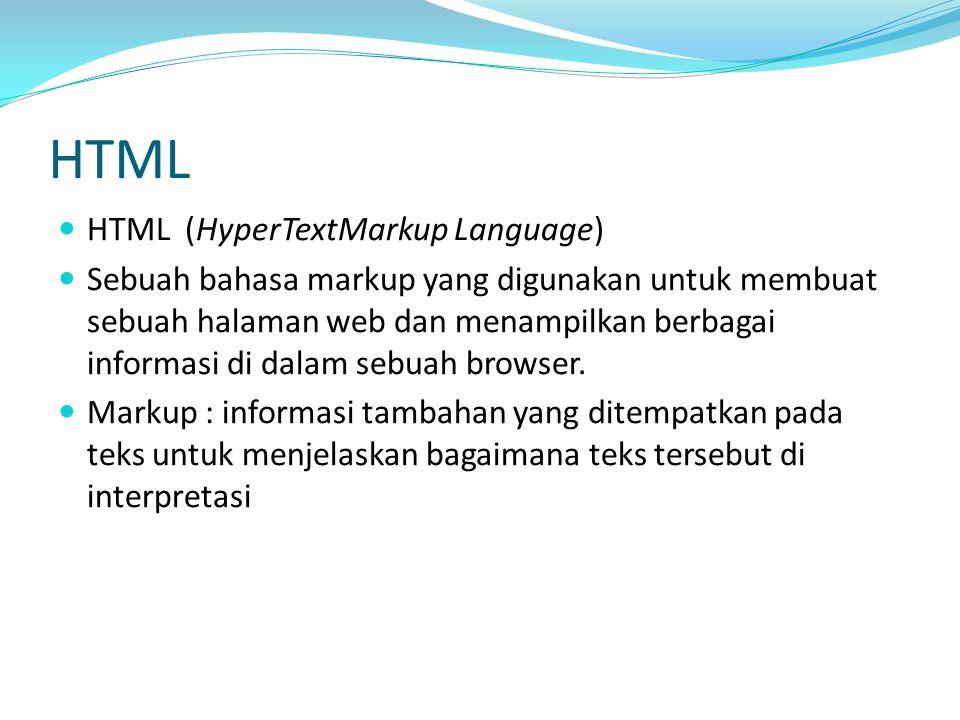 HTML (HyperTextMarkup Language) Sebuah bahasa markup yang digunakan untuk membuat sebuah halaman web dan menampilkan berbagai informasi di dalam sebuah browser.