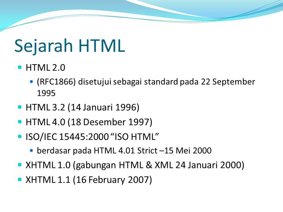 Sejarah HTML HTML 2.0 (RFC1866) disetujui sebagai standard pada 22 September 1995 HTML 3.2 (14 Januari 1996) HTML 4.0 (18 Desember 1997) ISO/IEC 15445:2000 ISO HTML berdasar pada HTML 4.01 Strict –15 Mei 2000 XHTML 1.0 (gabungan HTML & XML 24 Januari 2000) XHTML 1.1 (16 February 2007)