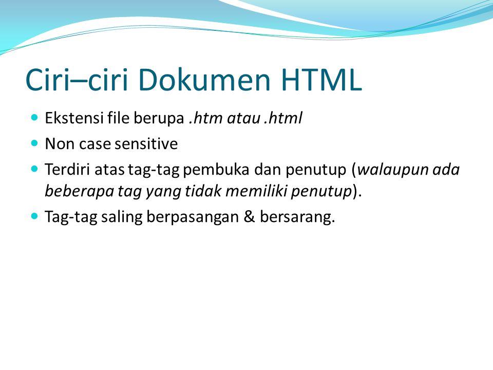 Ciri–ciri Dokumen HTML Ekstensi file berupa.htm atau.html Non case sensitive Terdiri atas tag-tag pembuka dan penutup (walaupun ada beberapa tag yang tidak memiliki penutup).