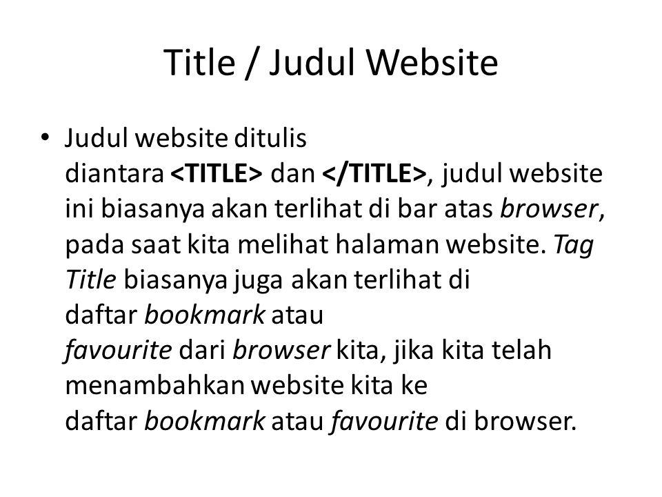 Title / Judul Website Judul website ditulis diantara dan, judul website ini biasanya akan terlihat di bar atas browser, pada saat kita melihat halaman website.