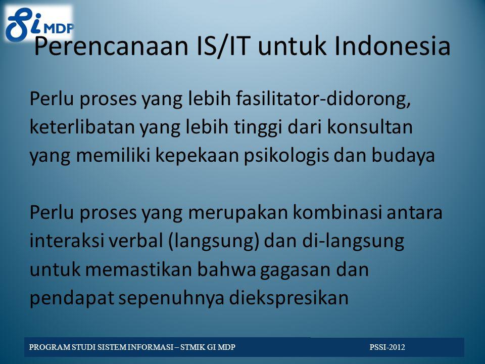 Perencanaan IS/IT untuk Indonesia Perlu proses yang lebih fasilitator-didorong, keterlibatan yang lebih tinggi dari konsultan yang memiliki kepekaan psikologis dan budaya Perlu proses yang merupakan kombinasi antara interaksi verbal (langsung) dan di-langsung untuk memastikan bahwa gagasan dan pendapat sepenuhnya diekspresikan PSSI-2012 PROGRAM STUDI SISTEM INFORMASI – STMIK GI MDP