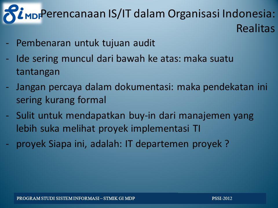 Perencanaan IS/IT dalam Organisasi Indonesia: Realitas -Pembenaran untuk tujuan audit -Ide sering muncul dari bawah ke atas: maka suatu tantangan -Jangan percaya dalam dokumentasi: maka pendekatan ini sering kurang formal -Sulit untuk mendapatkan buy-in dari manajemen yang lebih suka melihat proyek implementasi TI -proyek Siapa ini, adalah: IT departemen proyek .