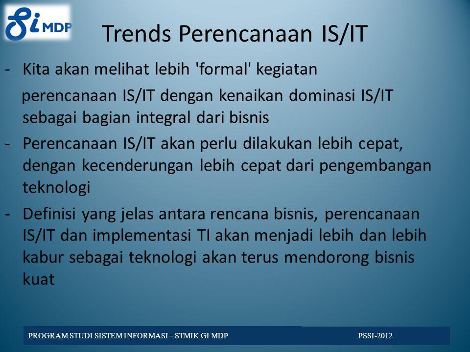 Trends Perencanaan IS/IT -Kita akan melihat lebih formal kegiatan perencanaan IS/IT dengan kenaikan dominasi IS/IT sebagai bagian integral dari bisnis -Perencanaan IS/IT akan perlu dilakukan lebih cepat, dengan kecenderungan lebih cepat dari pengembangan teknologi -Definisi yang jelas antara rencana bisnis, perencanaan IS/IT dan implementasi TI akan menjadi lebih dan lebih kabur sebagai teknologi akan terus mendorong bisnis kuat PSSI-2012 PROGRAM STUDI SISTEM INFORMASI – STMIK GI MDP
