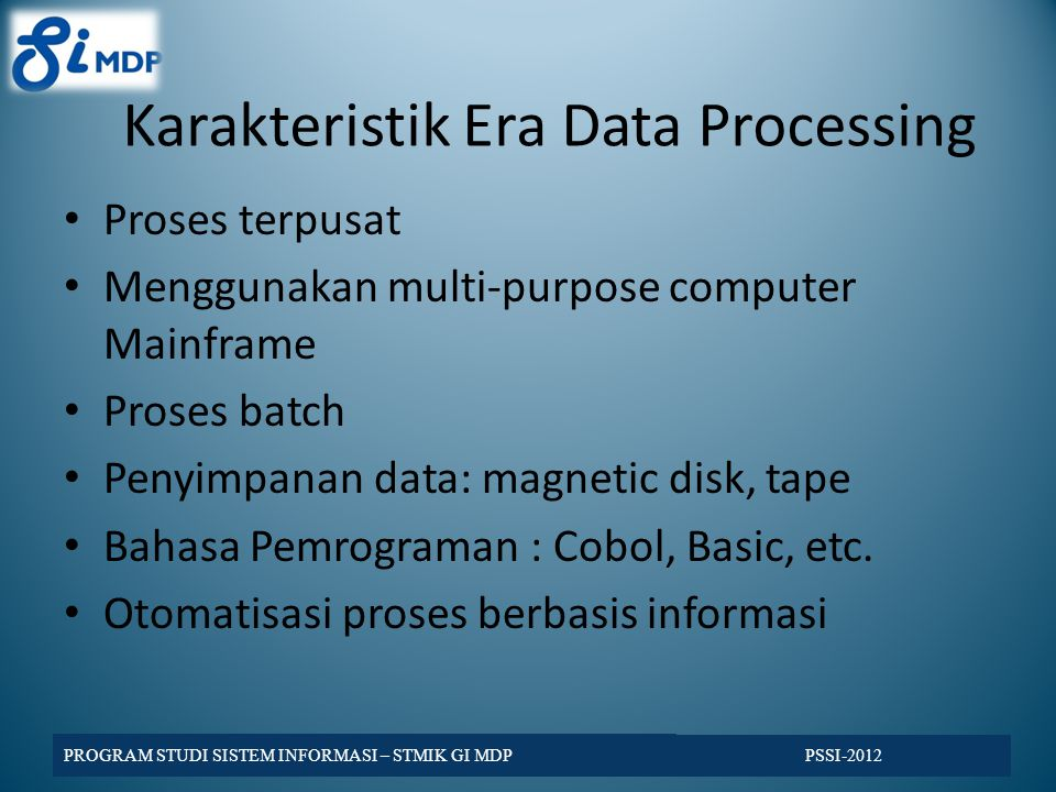 Karakteristik Era Data Processing Proses terpusat Menggunakan multi-purpose computer Mainframe Proses batch Penyimpanan data: magnetic disk, tape Baha