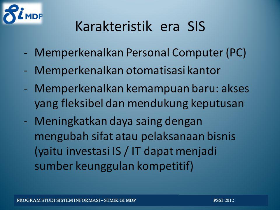 Karakteristik era SIS -Memperkenalkan Personal Computer (PC) -Memperkenalkan otomatisasi kantor -Memperkenalkan kemampuan baru: akses yang fleksibel dan mendukung keputusan -Meningkatkan daya saing dengan mengubah sifat atau pelaksanaan bisnis (yaitu investasi IS / IT dapat menjadi sumber keunggulan kompetitif) PSSI-2012 PROGRAM STUDI SISTEM INFORMASI – STMIK GI MDP