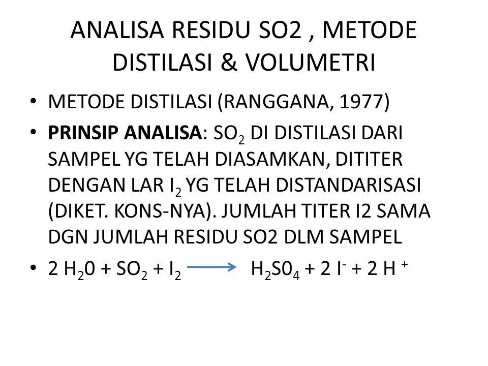 ANALISA RESIDU SO2, METODE DISTILASI & VOLUMETRI METODE DISTILASI (RANGGANA, 1977) PRINSIP ANALISA: SO 2 DI DISTILASI DARI SAMPEL YG TELAH DIASAMKAN, DITITER DENGAN LAR I 2 YG TELAH DISTANDARISASI (DIKET.
