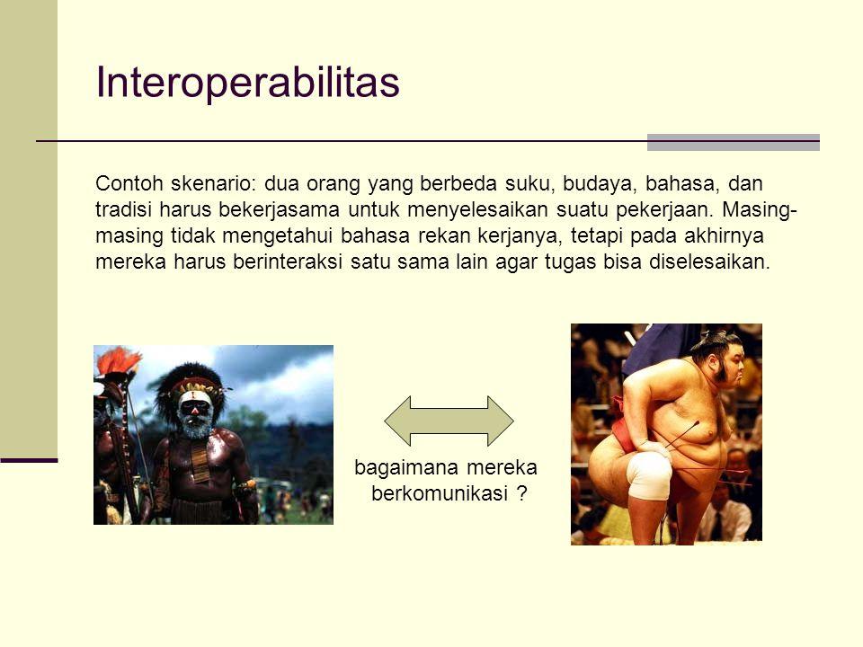 Interoperabilitas bagaimana mereka berkomunikasi ? Contoh skenario: dua orang yang berbeda suku, budaya, bahasa, dan tradisi harus bekerjasama untuk m