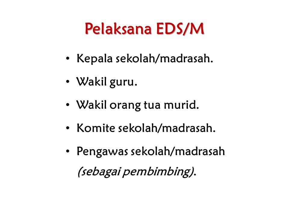 Pelaksana EDS/M Kepala sekolah/madrasah. Wakil guru. Wakil orang tua murid. Komite sekolah/madrasah. Pengawas sekolah/madrasah (sebagai pembimbing).