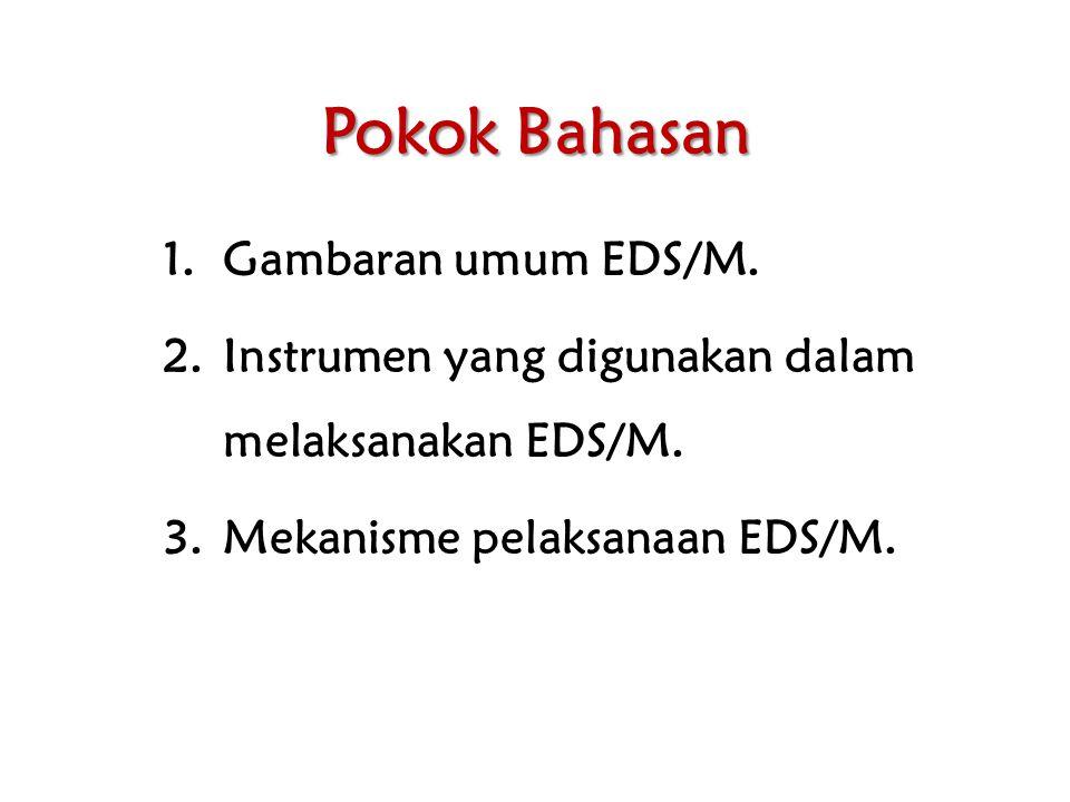 Pokok Bahasan 1.Gambaran umum EDS/M. 2.Instrumen yang digunakan dalam melaksanakan EDS/M. 3.Mekanisme pelaksanaan EDS/M.