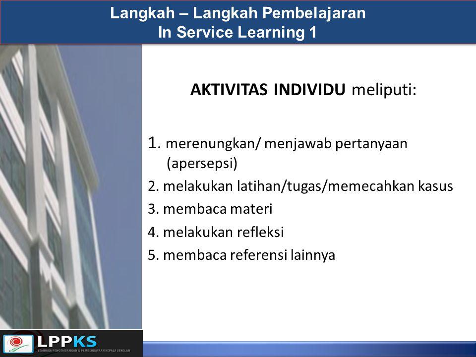 AKTIVITAS INDIVIDU meliputi: 1. merenungkan/ menjawab pertanyaan (apersepsi) 2. melakukan latihan/tugas/memecahkan kasus 3. membaca materi 4. melakuka