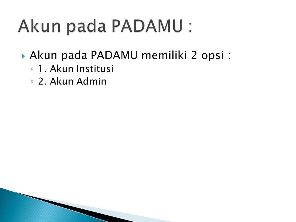  Akun pada PADAMU memiliki 2 opsi : ◦ 1. Akun Institusi ◦ 2. Akun Admin