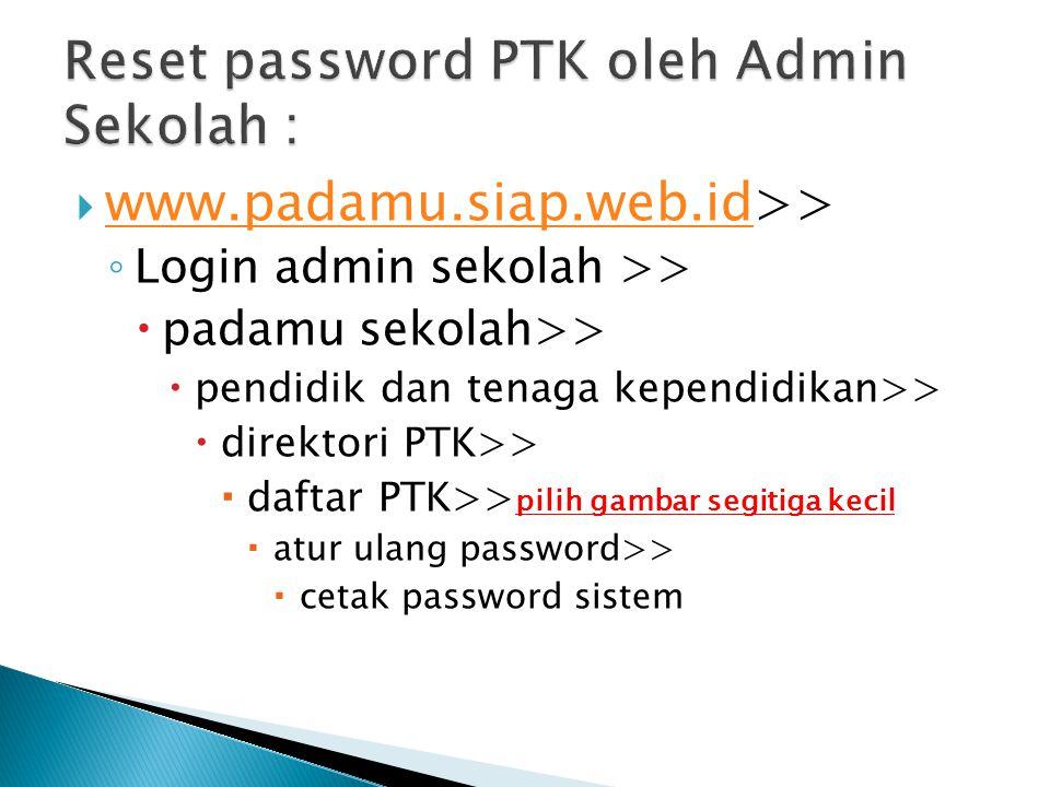  www.padamu.siap.web.id>> www.padamu.siap.web.id ◦ Login admin sekolah >>  padamu sekolah>>  pendidik dan tenaga kependidikan>>  direktori PTK>>  daftar PTK>> pilih gambar segitiga kecil  atur ulang password>>  cetak password sistem