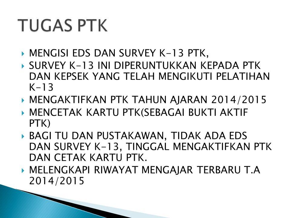  MENGISI EDS DAN SURVEY K-13 PTK,  SURVEY K-13 INI DIPERUNTUKKAN KEPADA PTK DAN KEPSEK YANG TELAH MENGIKUTI PELATIHAN K-13  MENGAKTIFKAN PTK TAHUN AJARAN 2014/2015  MENCETAK KARTU PTK(SEBAGAI BUKTI AKTIF PTK)  BAGI TU DAN PUSTAKAWAN, TIDAK ADA EDS DAN SURVEY K-13, TINGGAL MENGAKTIFKAN PTK DAN CETAK KARTU PTK.