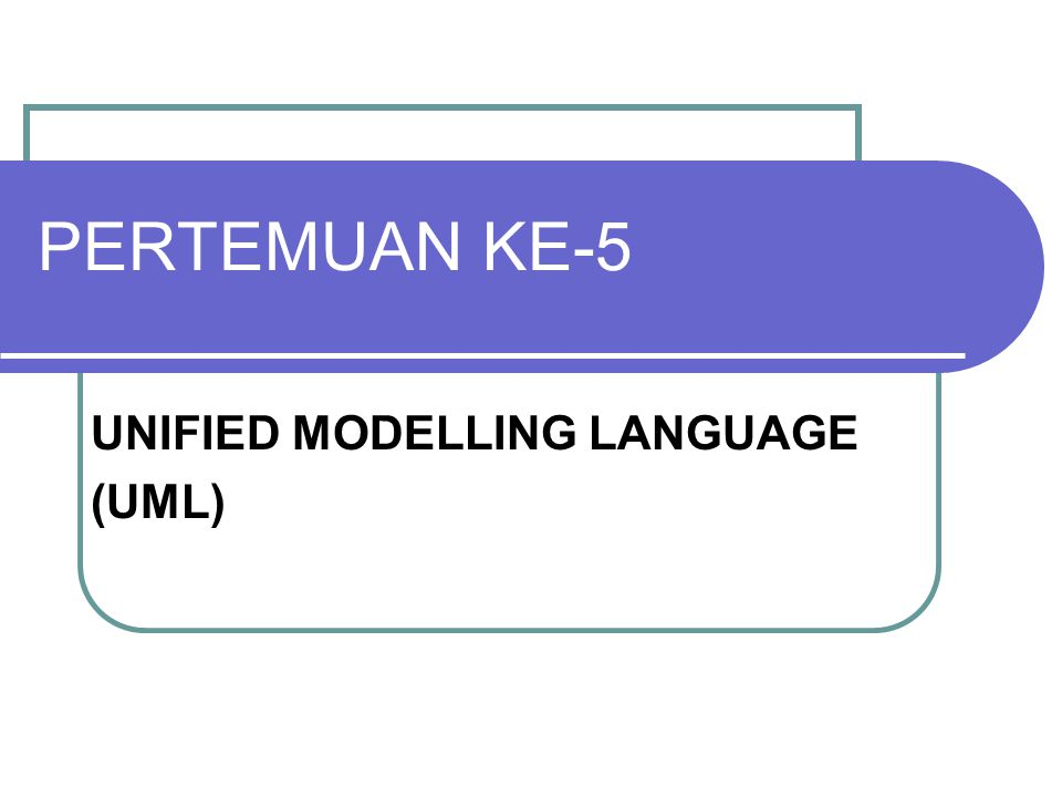 PERTEMUAN KE-5 UNIFIED MODELLING LANGUAGE (UML)