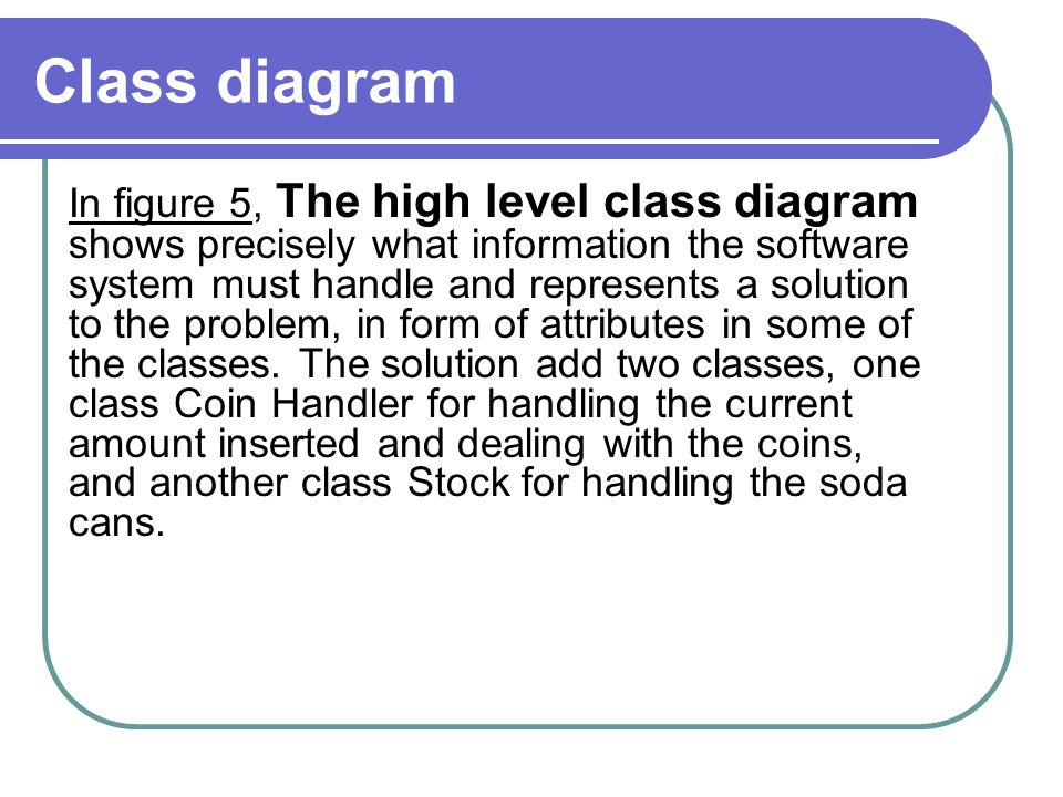Class diagram In figure 5, The high level class diagram shows precisely what information the software system must handle and represents a solution to