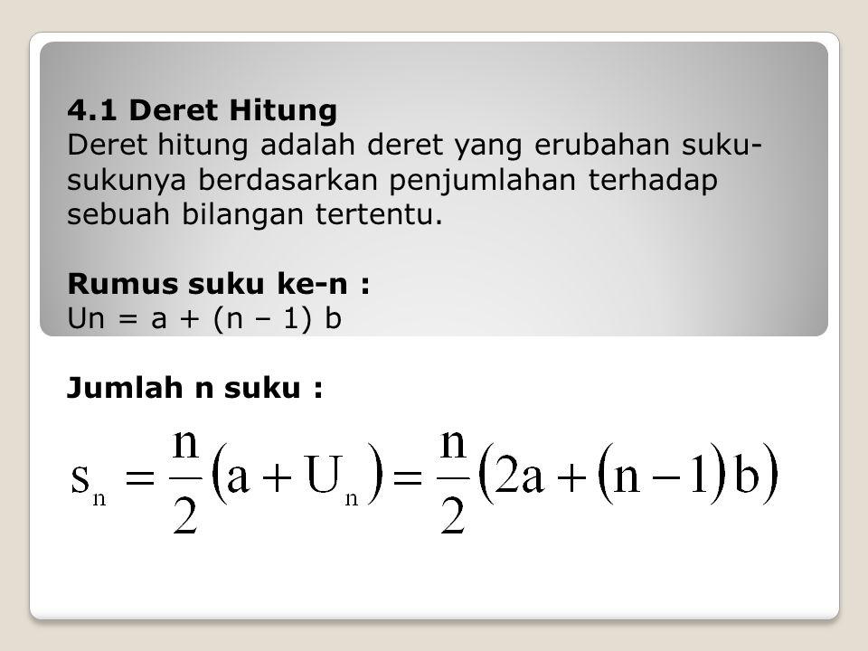 4.1 Deret Hitung Deret hitung adalah deret yang erubahan suku- sukunya berdasarkan penjumlahan terhadap sebuah bilangan tertentu. Rumus suku ke-n : Un