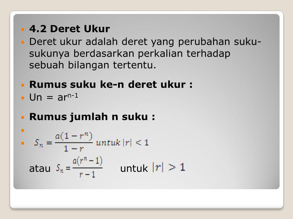 4.2 Deret Ukur Deret ukur adalah deret yang perubahan suku- sukunya berdasarkan perkalian terhadap sebuah bilangan tertentu. Rumus suku ke-n deret uku
