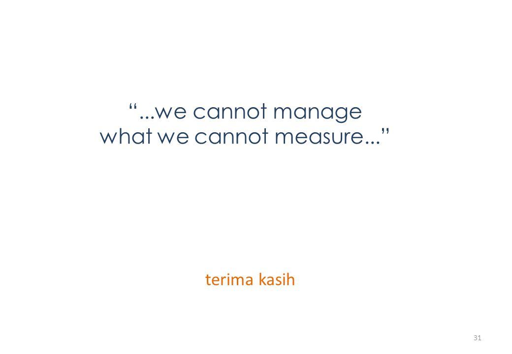 """...we cannot manage what we cannot measure..."" terima kasih 31"