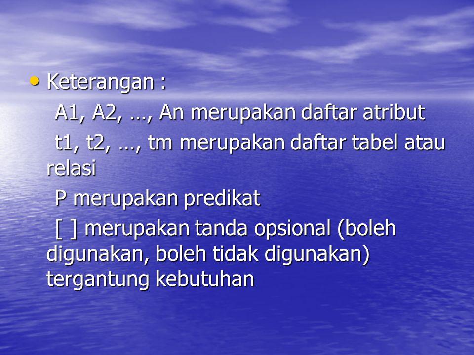Keterangan : Keterangan : A1, A2, …, An merupakan daftar atribut A1, A2, …, An merupakan daftar atribut t1, t2, …, tm merupakan daftar tabel atau rela