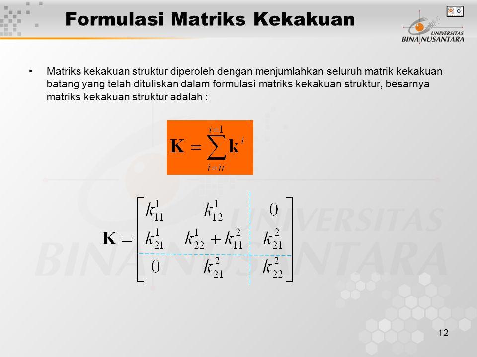 12 Formulasi Matriks Kekakuan Matriks kekakuan struktur diperoleh dengan menjumlahkan seluruh matrik kekakuan batang yang telah dituliskan dalam formu