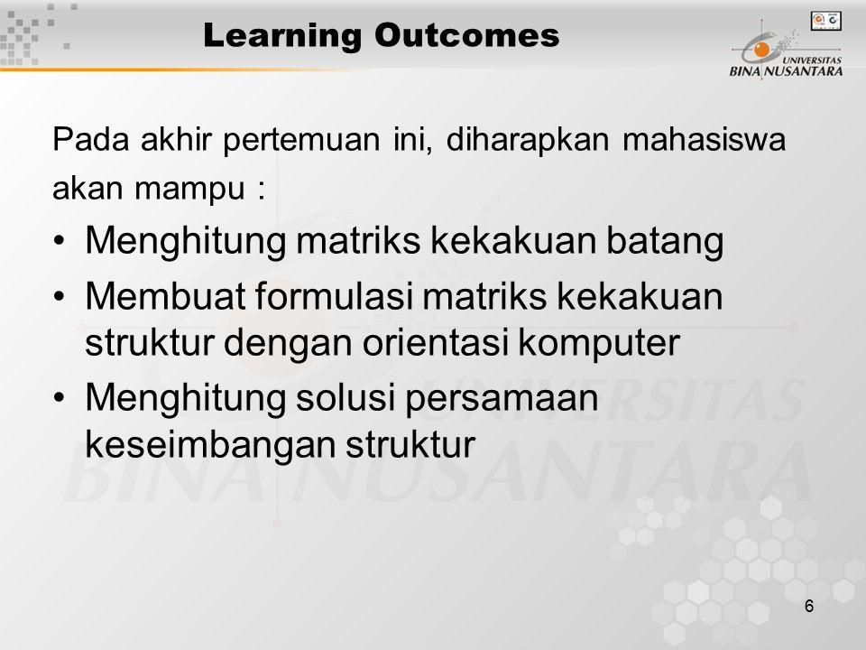6 Learning Outcomes Pada akhir pertemuan ini, diharapkan mahasiswa akan mampu : Menghitung matriks kekakuan batang Membuat formulasi matriks kekakuan