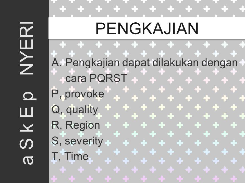 A. Pengkajian dapat dilakukan dengan cara PQRST P, provoke Q, quality R, Region S, severity T, Time a S k E p NYERI PENGKAJIAN