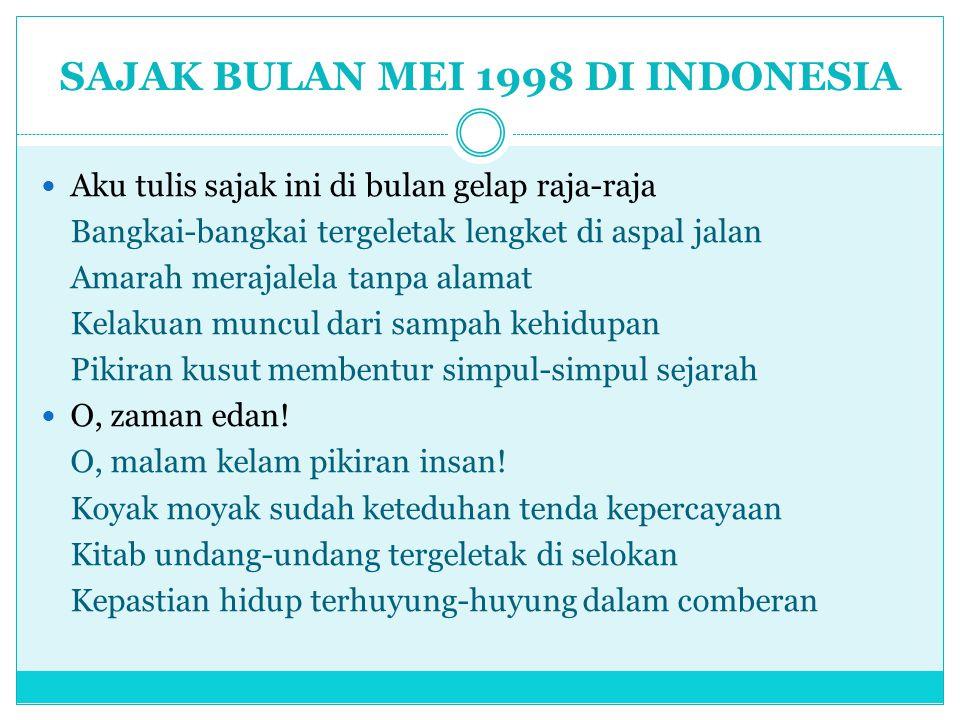 SAJAK BULAN MEI 1998 DI INDONESIA Aku tulis sajak ini di bulan gelap raja-raja Bangkai-bangkai tergeletak lengket di aspal jalan Amarah merajalela tan