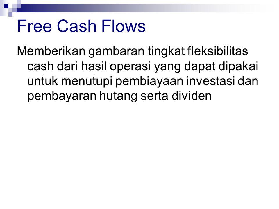 Free Cash Flows Memberikan gambaran tingkat fleksibilitas cash dari hasil operasi yang dapat dipakai untuk menutupi pembiayaan investasi dan pembayara