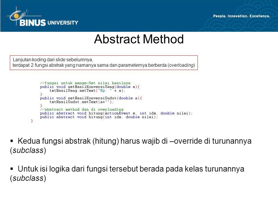 Abstract Method Lanjutan koding dari slide sebelumnya, terdapat 2 fungsi abstrak yang namanya sama dan parameternya berberda (overloading)  Kedua fungsi abstrak (hitung) harus wajib di –override di turunannya (subclass)  Untuk isi logika dari fungsi tersebut berada pada kelas turunannya (subclass)