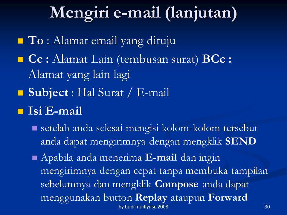 Mengiri e-mail (lanjutan) To : Alamat email yang dituju Cc : Alamat Lain (tembusan surat) BCc : Alamat yang lain lagi Subject : Hal Surat / E-mail Isi E-mail setelah anda selesai mengisi kolom-kolom tersebut anda dapat mengirimnya dengan mengklik SEND Apabila anda menerima E-mail dan ingin mengirimnya dengan cepat tanpa membuka tampilan sebelumnya dan mengklik Compose anda dapat menggunakan button Replay ataupun Forward by budi murtiyasa 200830