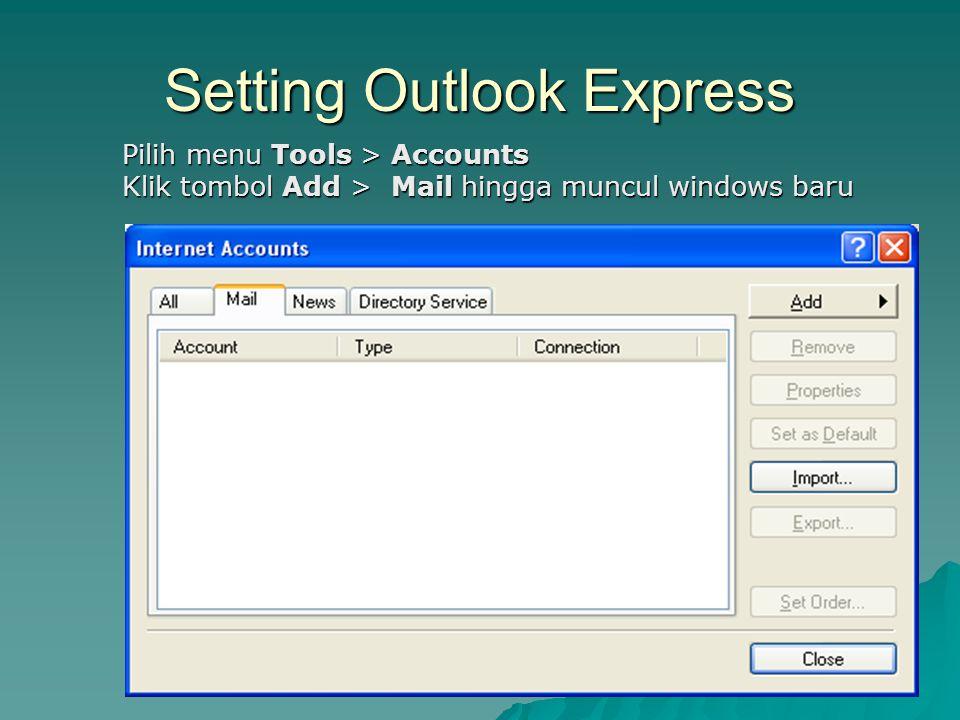 Setting Outlook Express Pilih menu Tools > Accounts Klik tombol Add > Mail hingga muncul windows baru Pilih menu Tools > Accounts Klik tombol Add > Ma