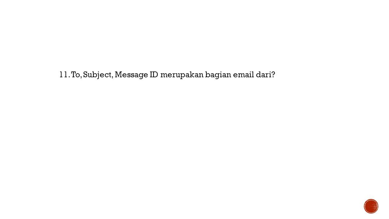 11. To, Subject, Message ID merupakan bagian email dari?