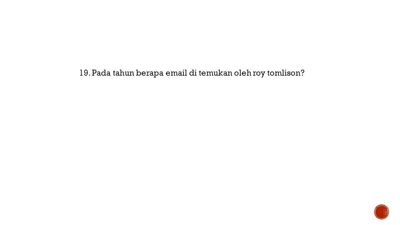 19. Pada tahun berapa email di temukan oleh roy tomlison?
