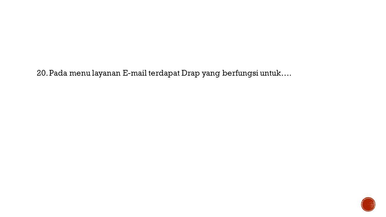 20. Pada menu layanan E-mail terdapat Drap yang berfungsi untuk….